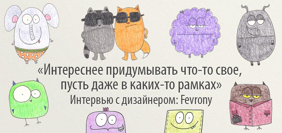 «Интереснее придумывать что-то свое, пусть даже в каких-то рамках» Интервью с дизайнером: Fevrony